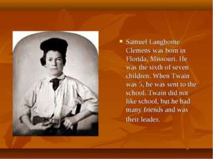 Samuel Langhorne Clemens was born in Florida, Missouri. He was the sixth of s