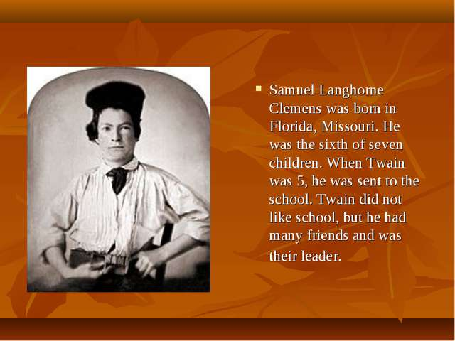 Samuel Langhorne Clemens was born in Florida, Missouri. He was the sixth of s...
