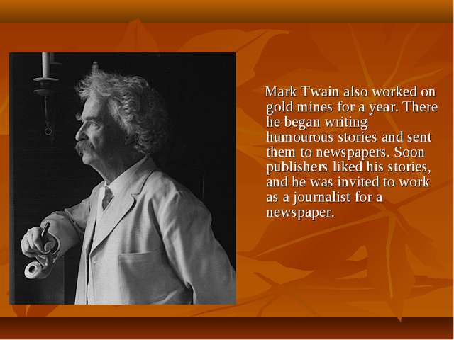 Mark Twain also worked on gold mines for a year. There he began writing humo...