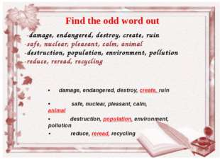 -damage, endangered, destroy, create, ruin 	-safe, nuclear, pleasant, calm,