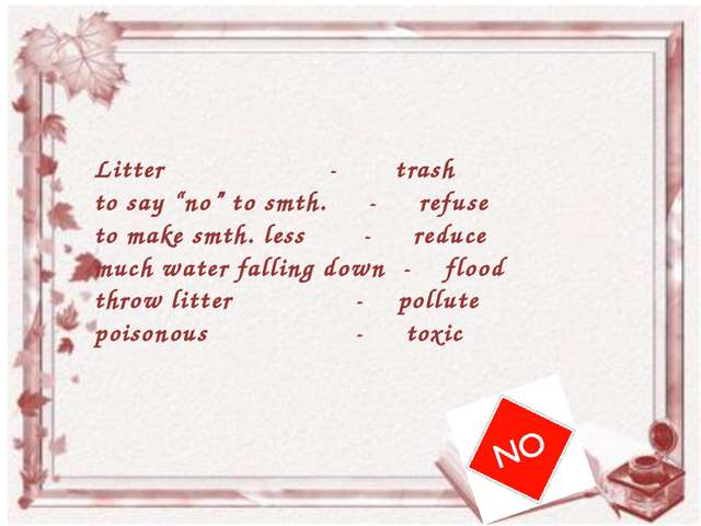 "Litter - trash 	to say ""no"" to smth. - refuse 	to make smth. less - reduce..."