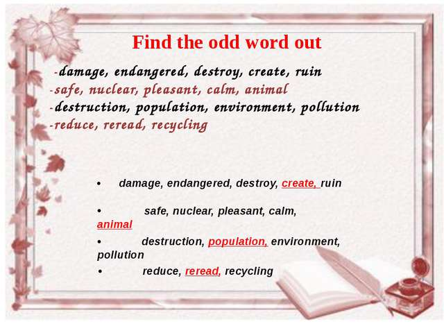 -damage, endangered, destroy, create, ruin 	-safe, nuclear, pleasant, calm,...