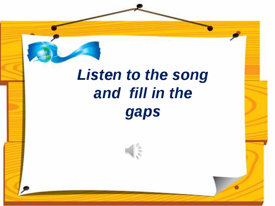Listen to the song and fill in the gaps