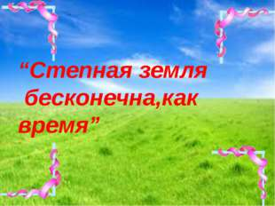 """""""Степная земля бесконечна,как время"""""""