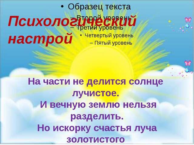 Психологический настрой На части не делится солнце лучистое. И вечную землю н...