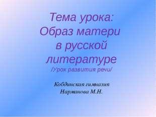 Тема урока: Образ матери в русской литературе /Урок развития речи/ Кобдинская