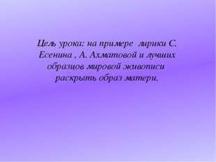 Цель урока: на примере лирики С. Есенина , А. Ахматовой и лучших образцов ми