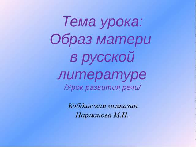 Тема урока: Образ матери в русской литературе /Урок развития речи/ Кобдинская...