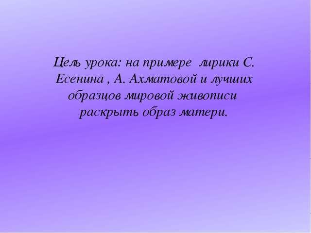 Цель урока: на примере лирики С. Есенина , А. Ахматовой и лучших образцов ми...