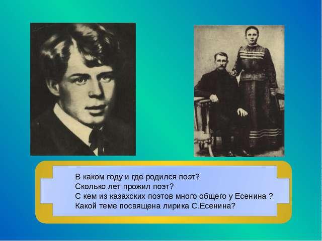 В каком году и где родился поэт? Сколько лет прожил поэт? С кем из казахских...