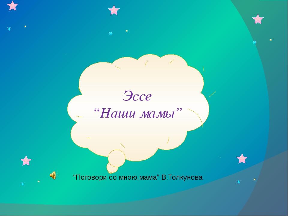 """Эссе """"Наши мамы"""" """"Поговори со мною,мама"""" В.Толкунова"""