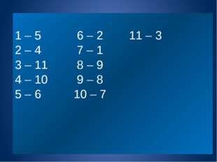 1 – 5 6 – 2 11 – 3 2 – 4 7 – 1 3 – 11 8 – 9 4 – 10 9 – 8 5 – 6 10 – 7