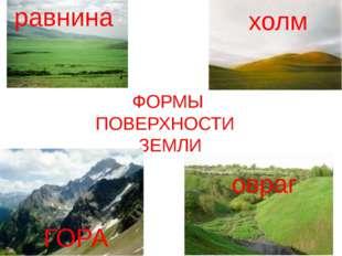 ФОРМЫ ПОВЕРХНОСТИ ЗЕМЛИ ГОРА холм овраг равнина