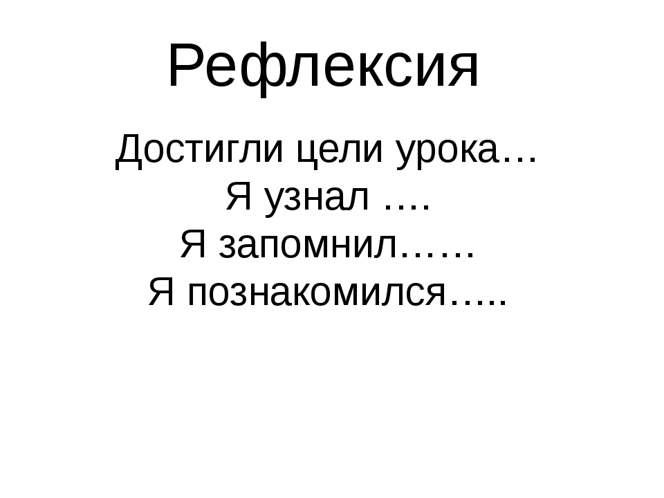Рефлексия Достигли цели урока… Я узнал …. Я запомнил…… Я познакомился…..
