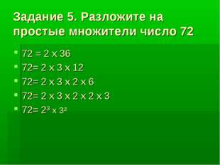 Задание 5. Разложите на простые множители число 72 72 = 2 x 36 72= 2 x 3 x 12
