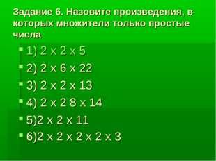 Задание 6. Назовите произведения, в которых множители только простые числа 1)