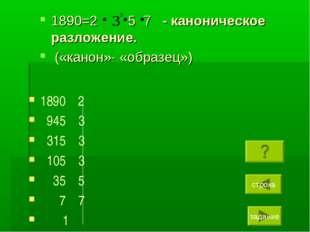 1890=2 5 7 - каноническое разложение. («канон»- «образец») 1890 2 945 3 315 3