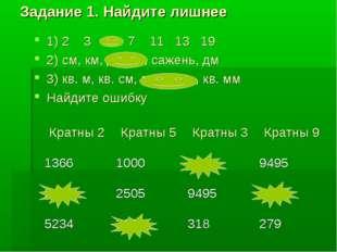 Задание 1. Найдите лишнее 1) 2 3 4 7 11 13 19 2) см, км, длина, сажень, дм 3