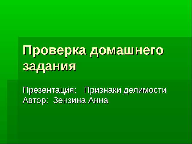 Проверка домашнего задания Презентация: Признаки делимости Автор: Зензина Анна