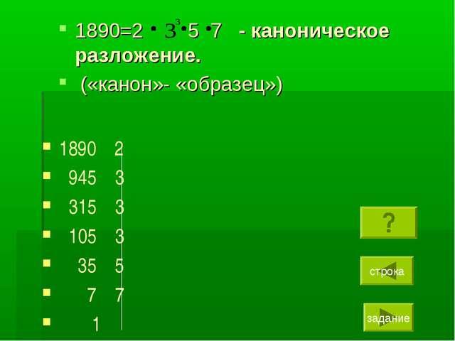 1890=2 5 7 - каноническое разложение. («канон»- «образец») 1890 2 945 3 315 3...