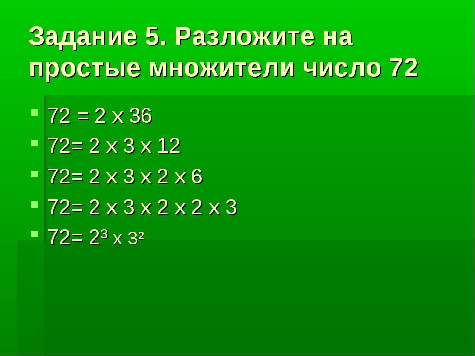 Задание 5. Разложите на простые множители число 72 72 = 2 x 36 72= 2 x 3 x 12...
