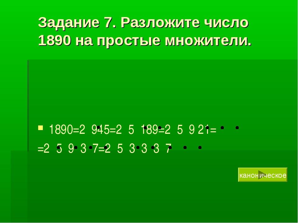 Задание 7. Разложите число 1890 на простые множители. 1890=2 945=2 5 189=2 5...