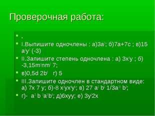 Проверочная работа: . I.Выпишите одночлены : а)3а2; б)7а+7с ; в)15 а6у3 (-3)