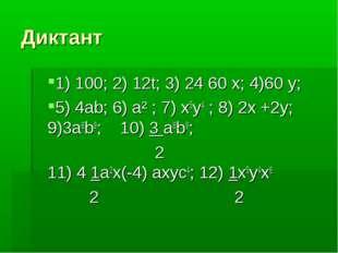 Диктант 1) 100; 2) 12t; 3) 24 60 x; 4)60 y; 5) 4ab; 6) a² ; 7) x5y4 ; 8) 2x +