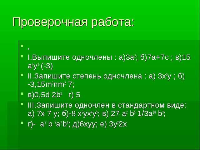 Проверочная работа: . I.Выпишите одночлены : а)3а2; б)7а+7с ; в)15 а6у3 (-3)...