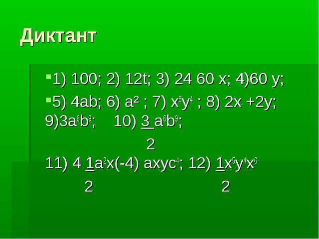 Диктант 1) 100; 2) 12t; 3) 24 60 x; 4)60 y; 5) 4ab; 6) a² ; 7) x5y4 ; 8) 2x +...