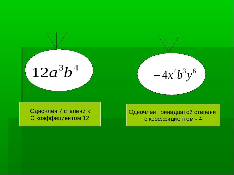 Одночлен 7 степени к С коэффициентом 12 Одночлен тринадцатой степени с коэффи...