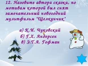 12. Назовите автора сказки, по мотивам которой был снят замечательный новогод