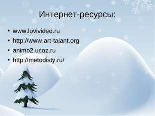 Интернет-ресурсы: www.lovivideo.ru http://www.art-talant.org animo2.ucoz.ru h