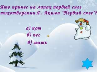 """4. Кто принес на лапах первый снег в стихотворении Я. Акима """"Первый снег""""? а)"""