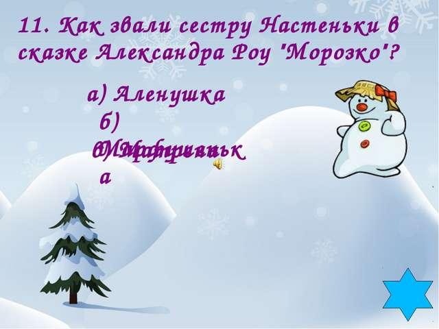 """11. Как звали сестру Настеньки в сказке Александра Роу """"Морозко""""? а) Аленушка..."""