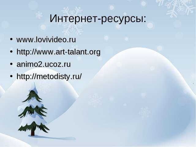 Интернет-ресурсы: www.lovivideo.ru http://www.art-talant.org animo2.ucoz.ru h...