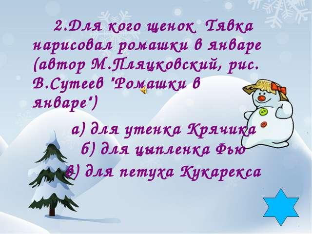 2.Для кого щенок Тявка нарисовал ромашки в январе (автор М.Пляцковский, рис....