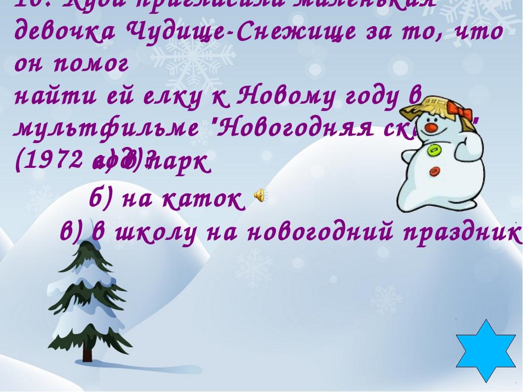 10. Куда пригласила маленькая девочка Чудище-Снежище за то, что он помог найт...