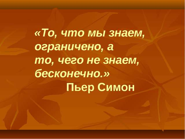 «То, что мы знаем,  ограничено, а то, чего не знаем, бесконечно.» Пьер Симон