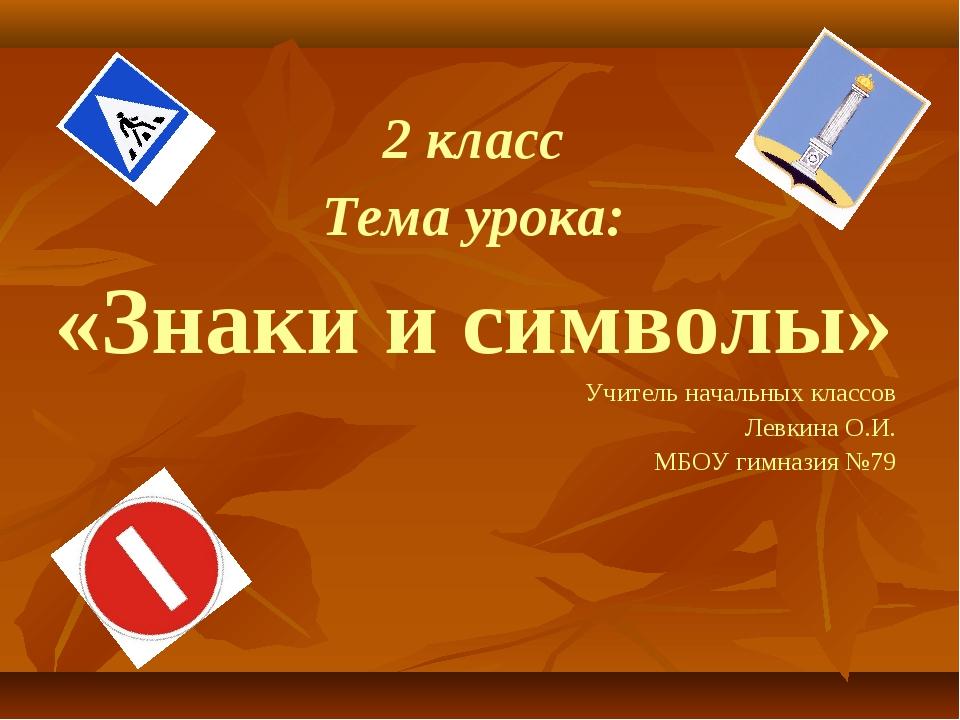 2 класс Тема урока: «Знаки и символы» Учитель начальных классов Левкина О.И....