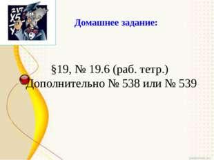 Домашнее задание: §19, № 19.6 (раб. тетр.) Дополнительно № 538 или № 539