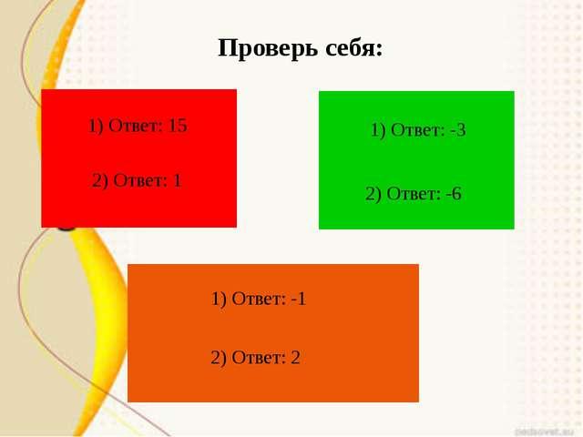 Проверь себя: 1) Ответ: 15 2) Ответ: 1 2) Ответ: -6 1) Ответ: -3 1) Ответ: -1...