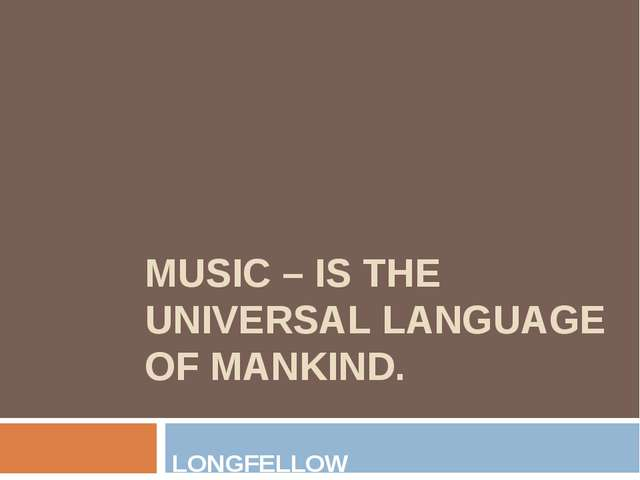 MUSIC – IS THE UNIVERSAL LANGUAGE OF MANKIND. LONGFELLOW