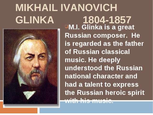 MIKHAIL IVANOVICH GLINKA 1804-1857 M.I. Glinka is a great Russian composer. H...