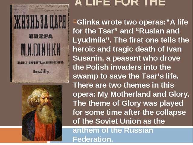 "A LIFE FOR THE TSAR Glinka wrote two operas:""A life for the Tsar"" and ""Rusla..."
