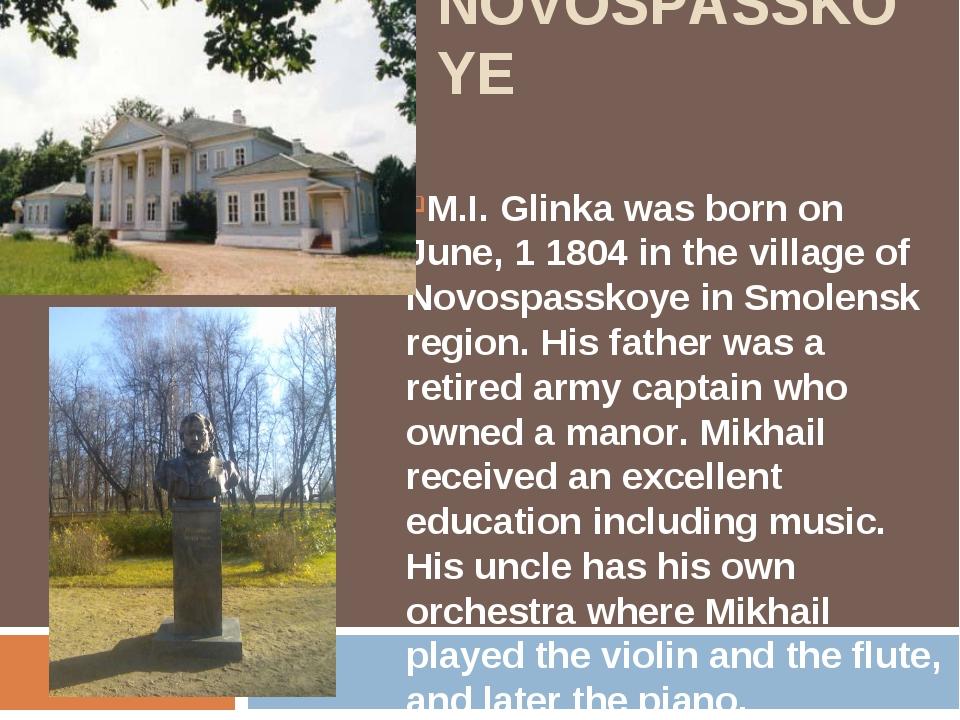 NOVOSPASSKOYE M.I. Glinka was born on June, 1 1804 in the village of Novospa...