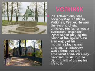 P.I. Tchaikovsky was born on May, 7 1840 in Votkinsk, Vyatka. He was the seco