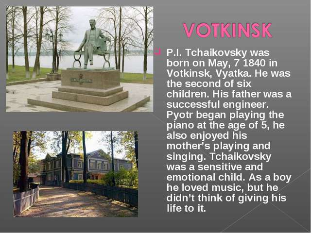 P.I. Tchaikovsky was born on May, 7 1840 in Votkinsk, Vyatka. He was the seco...