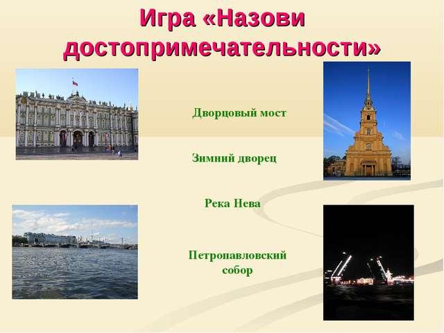 Игра «Назови достопримечательности» Дворцовый мост Зимний дворец Река Нева Пе...