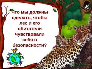 Что мы должны сделать, чтобы лес и его обитатели чувствовали себя в безопасно